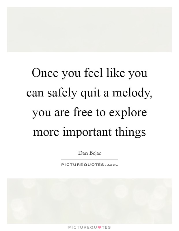 Once you feel like you can safely quit a melody, you are free to explore more important things Picture Quote #1