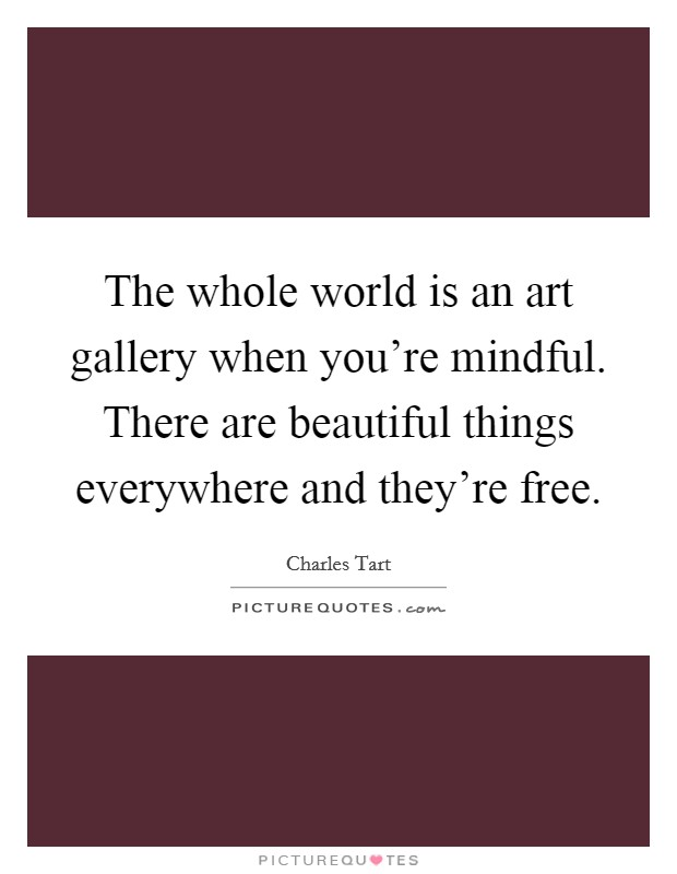 The whole world is an art gallery when you're mindful. There are beautiful things everywhere and they're free Picture Quote #1