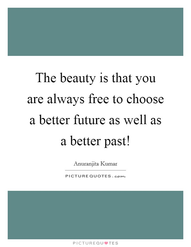 The beauty is that you are always free to choose a better future as well as a better past! Picture Quote #1