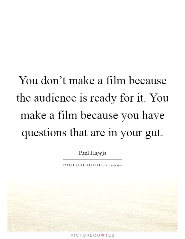 You don't make a film because the audience is ready for it. You make a film because you have questions that are in your gut Picture Quote #1