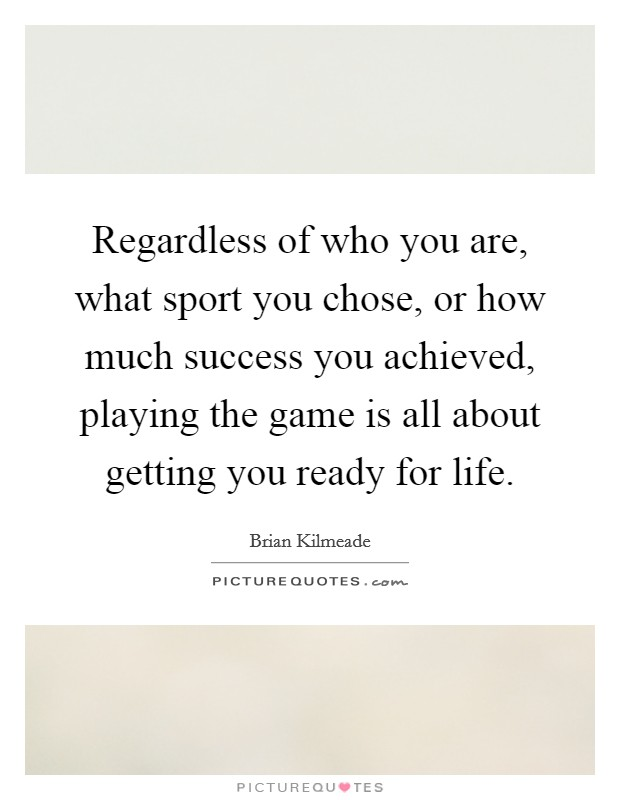 Regardless of who you are, what sport you chose, or how much success you achieved, playing the game is all about getting you ready for life. Picture Quote #1