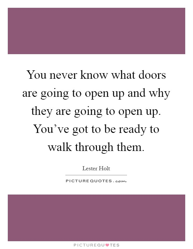You never know what doors are going to open up and why they are going to open up. You've got to be ready to walk through them Picture Quote #1
