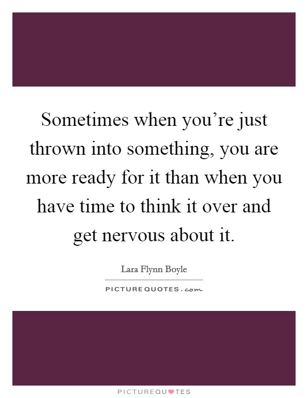 Sometimes when you're just thrown into something, you are more ready for it than when you have time to think it over and get nervous about it Picture Quote #1