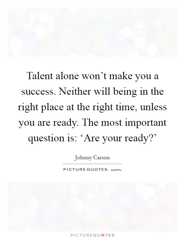 Talent alone won't make you a success. Neither will being in the right place at the right time, unless you are ready. The most important question is: 'Are your ready?' Picture Quote #1