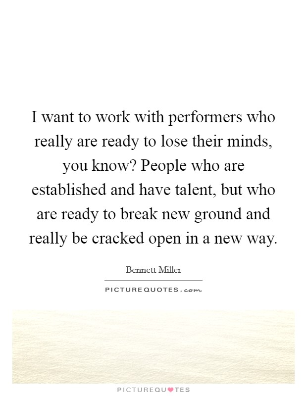 I want to work with performers who really are ready to lose their minds, you know? People who are established and have talent, but who are ready to break new ground and really be cracked open in a new way Picture Quote #1