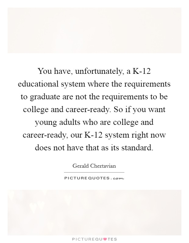 You have, unfortunately, a K-12 educational system where the requirements to graduate are not the requirements to be college and career-ready. So if you want young adults who are college and career-ready, our K-12 system right now does not have that as its standard Picture Quote #1