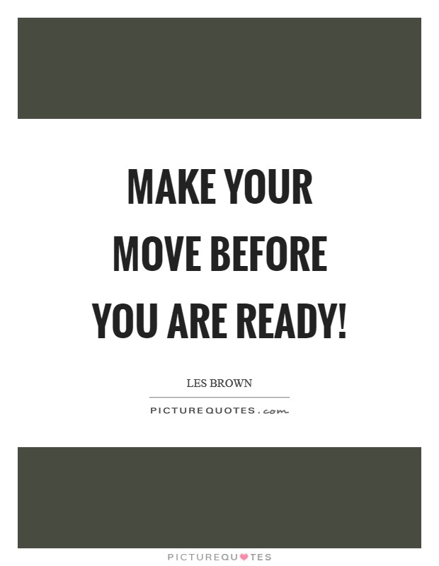 Make your move BEFORE you are ready! Picture Quote #1