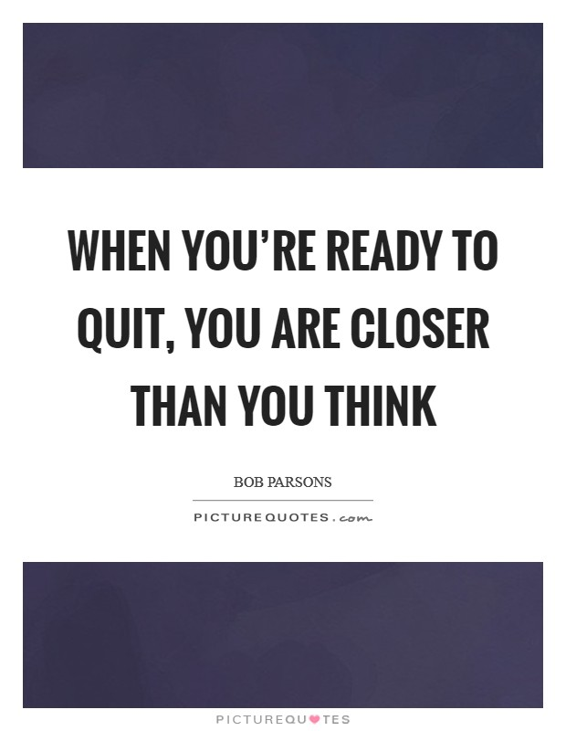 When you're ready to quit, you are closer than you think Picture Quote #1