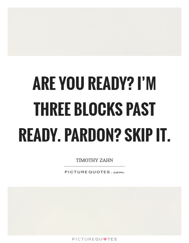 Are you ready? I'm three blocks past ready. Pardon? Skip it Picture Quote #1