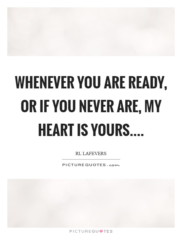 Whenever you are ready, or if you never are, my heart is yours Picture Quote #1