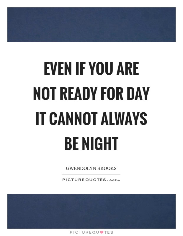 Even if you are not ready for day it cannot always be night Picture Quote #1