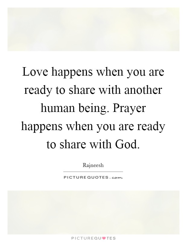 Love happens when you are ready to share with another human being. Prayer happens when you are ready to share with God Picture Quote #1