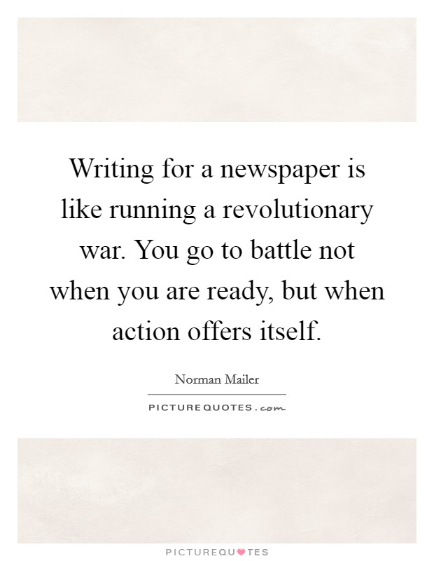 Writing for a newspaper is like running a revolutionary war. You go to battle not when you are ready, but when action offers itself Picture Quote #1