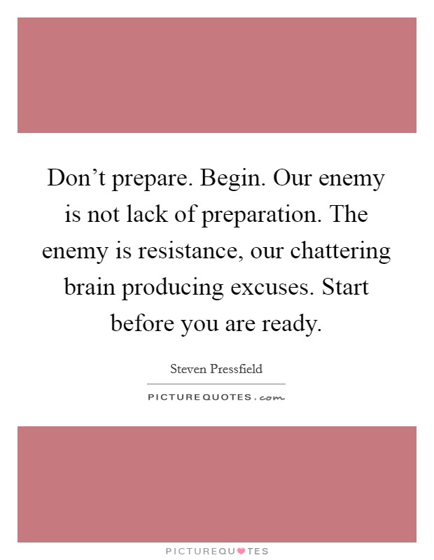 Don't prepare. Begin. Our enemy is not lack of preparation. The enemy is resistance, our chattering brain producing excuses. Start before you are ready Picture Quote #1