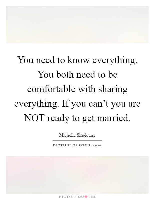 You need to know everything. You both need to be comfortable with sharing everything. If you can't you are NOT ready to get married Picture Quote #1