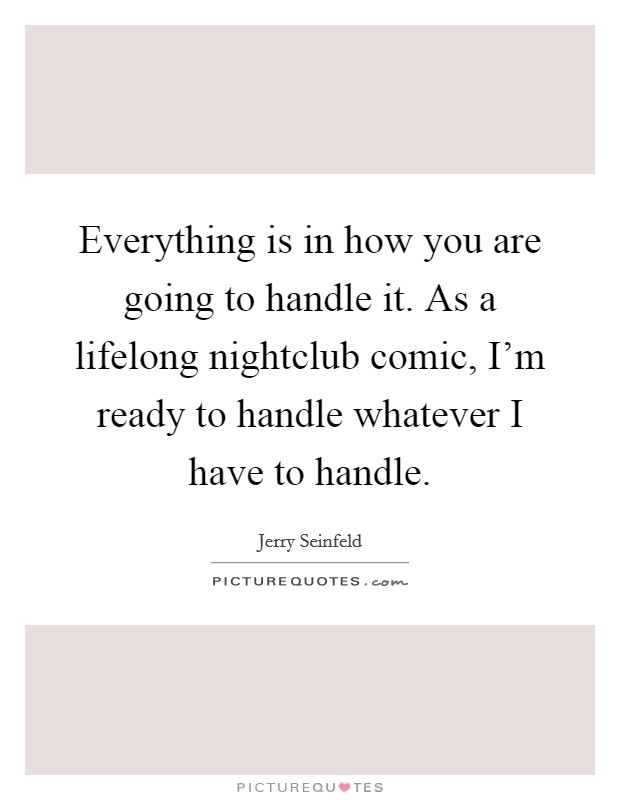 Everything is in how you are going to handle it. As a lifelong nightclub comic, I'm ready to handle whatever I have to handle Picture Quote #1