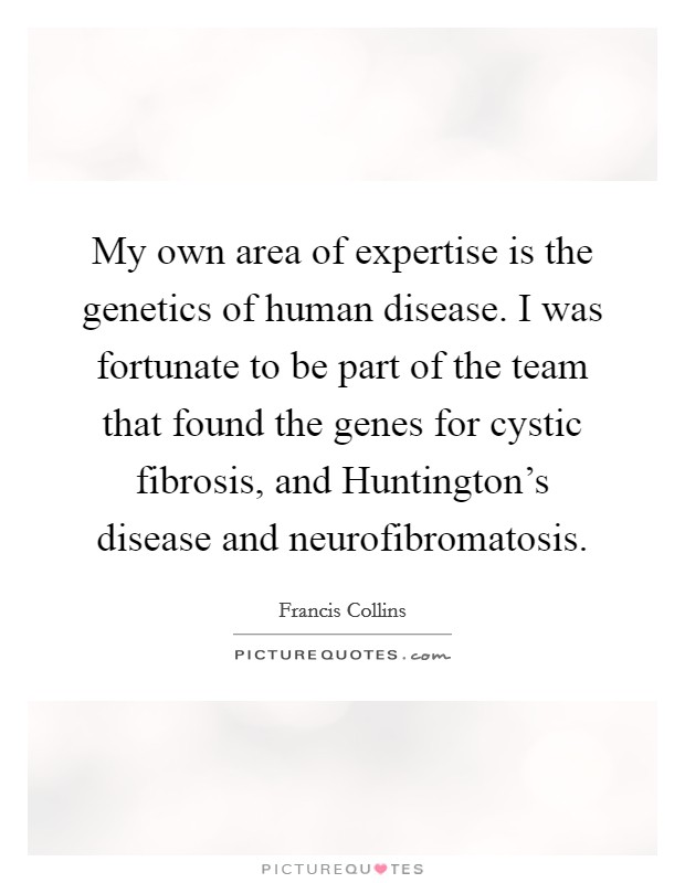 My own area of expertise is the genetics of human disease. I was fortunate to be part of the team that found the genes for cystic fibrosis, and Huntington's disease and neurofibromatosis Picture Quote #1
