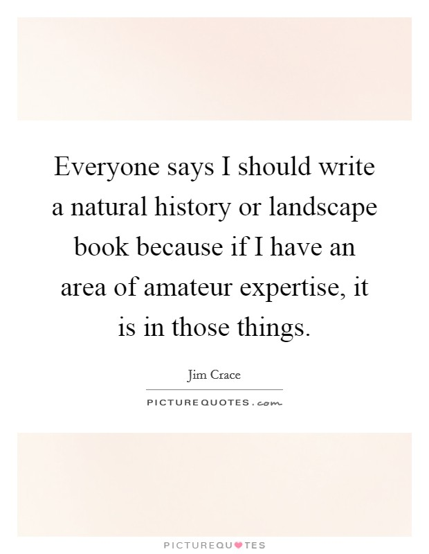 Everyone says I should write a natural history or landscape book because if I have an area of amateur expertise, it is in those things Picture Quote #1