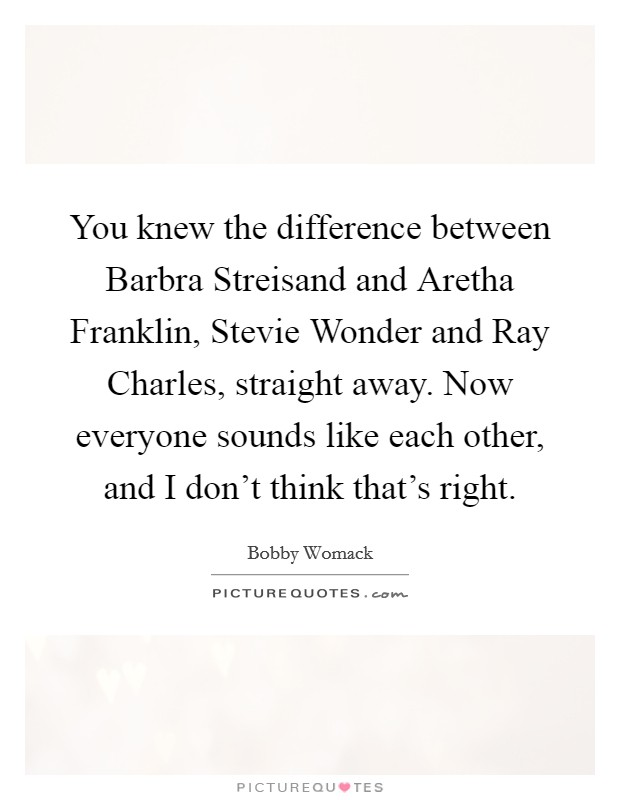 You knew the difference between Barbra Streisand and Aretha Franklin, Stevie Wonder and Ray Charles, straight away. Now everyone sounds like each other, and I don't think that's right. Picture Quote #1