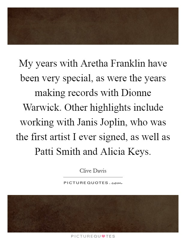 My years with Aretha Franklin have been very special, as were the years making records with Dionne Warwick. Other highlights include working with Janis Joplin, who was the first artist I ever signed, as well as Patti Smith and Alicia Keys Picture Quote #1