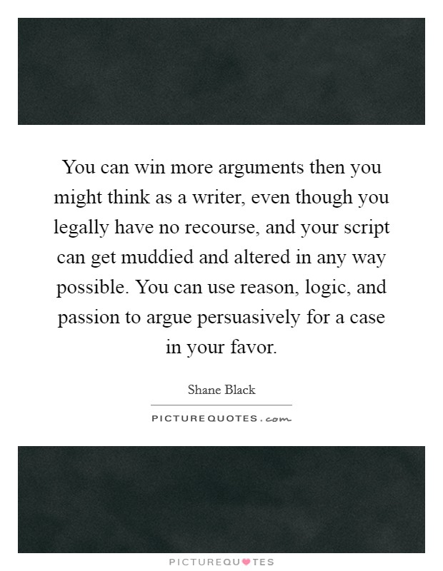 You can win more arguments then you might think as a writer, even though you legally have no recourse, and your script can get muddied and altered in any way possible. You can use reason, logic, and passion to argue persuasively for a case in your favor Picture Quote #1