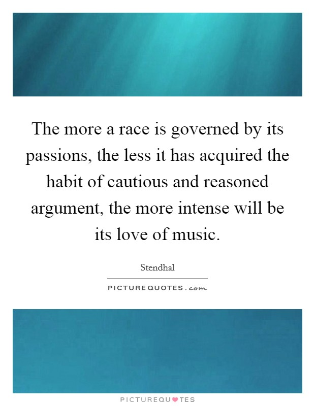 The more a race is governed by its passions, the less it has acquired the habit of cautious and reasoned argument, the more intense will be its love of music Picture Quote #1