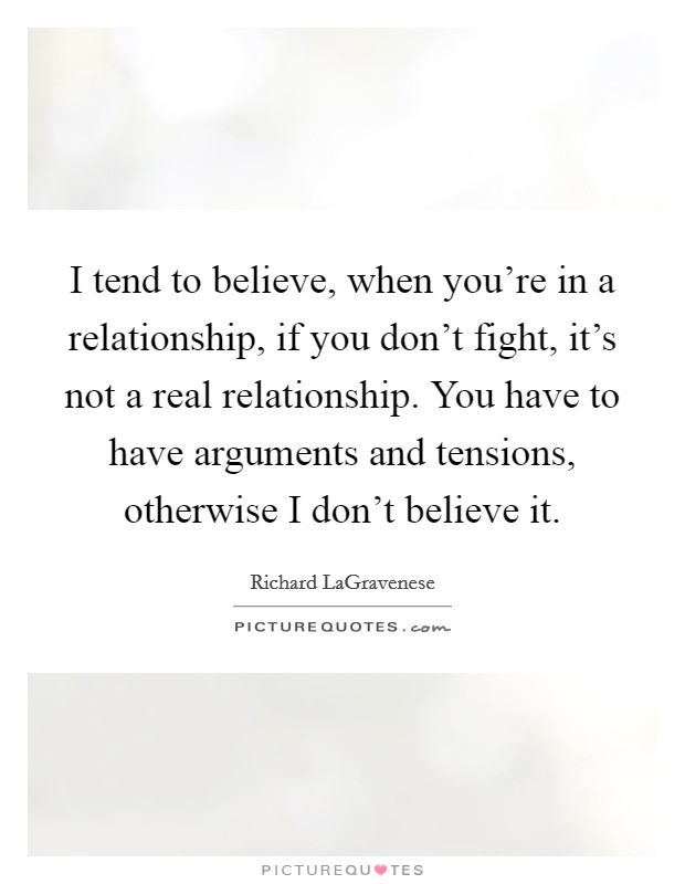 I tend to believe, when you're in a relationship, if you don't fight, it's not a real relationship. You have to have arguments and tensions, otherwise I don't believe it Picture Quote #1