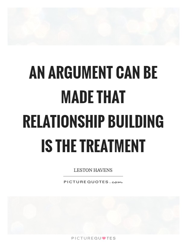 An argument can be made that relationship building is the treatment Picture Quote #1