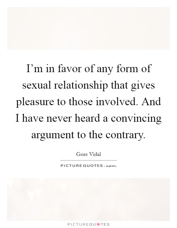 I'm in favor of any form of sexual relationship that gives pleasure to those involved. And I have never heard a convincing argument to the contrary Picture Quote #1