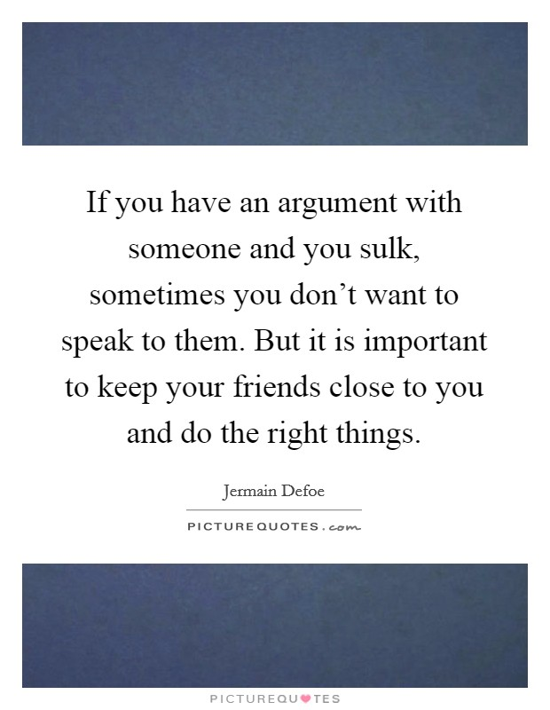 If you have an argument with someone and you sulk, sometimes you don't want to speak to them. But it is important to keep your friends close to you and do the right things. Picture Quote #1