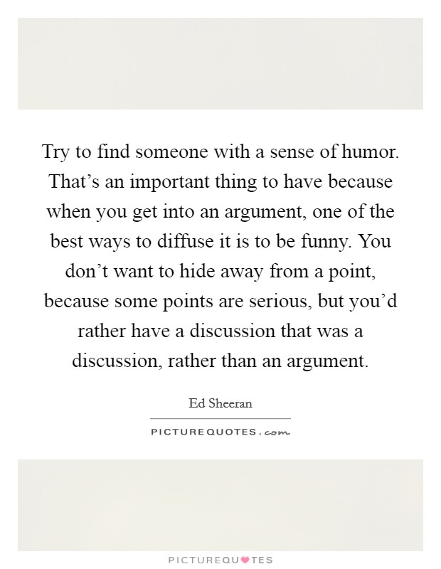 Try to find someone with a sense of humor. That's an important thing to have because when you get into an argument, one of the best ways to diffuse it is to be funny. You don't want to hide away from a point, because some points are serious, but you'd rather have a discussion that was a discussion, rather than an argument Picture Quote #1