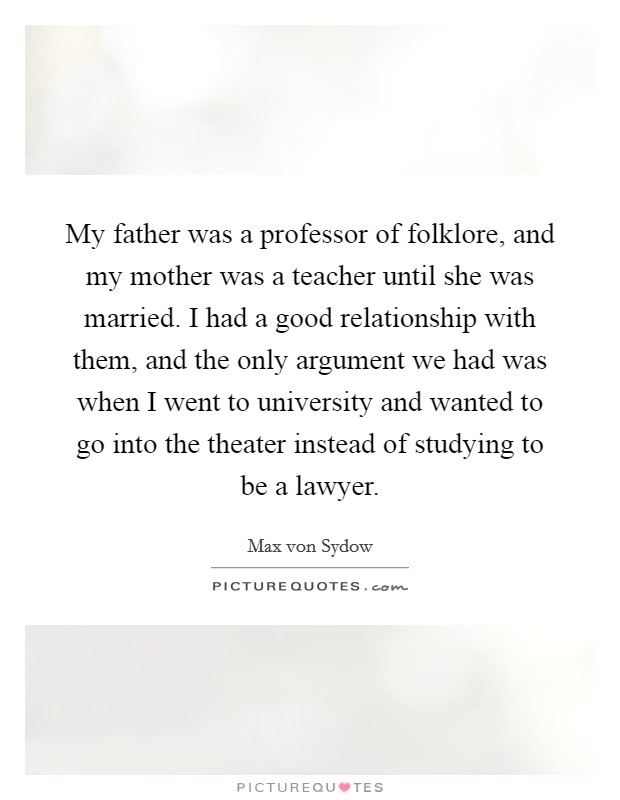 My father was a professor of folklore, and my mother was a teacher until she was married. I had a good relationship with them, and the only argument we had was when I went to university and wanted to go into the theater instead of studying to be a lawyer Picture Quote #1
