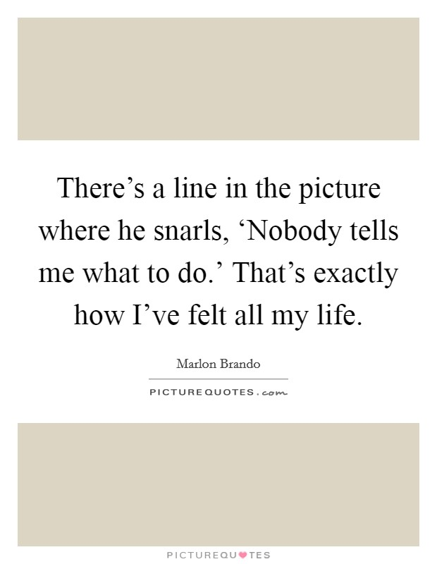 There's a line in the picture where he snarls, 'Nobody tells me what to do.' That's exactly how I've felt all my life. Picture Quote #1