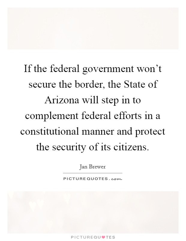 If the federal government won't secure the border, the State of Arizona will step in to complement federal efforts in a constitutional manner and protect the security of its citizens Picture Quote #1