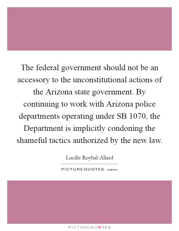The federal government should not be an accessory to the unconstitutional actions of the Arizona state government. By continuing to work with Arizona police departments operating under SB 1070, the Department is implicitly condoning the shameful tactics authorized by the new law Picture Quote #1