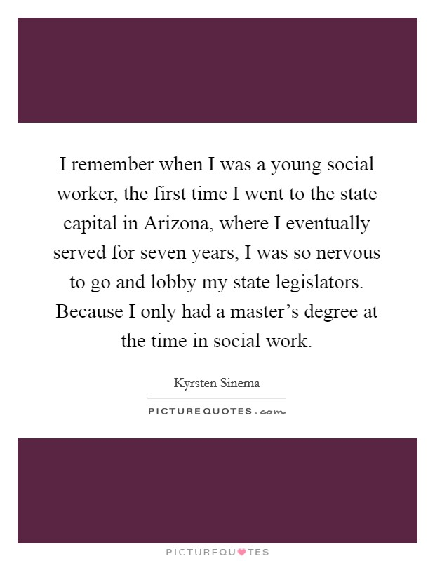 I remember when I was a young social worker, the first time I went to the state capital in Arizona, where I eventually served for seven years, I was so nervous to go and lobby my state legislators. Because I only had a master's degree at the time in social work Picture Quote #1