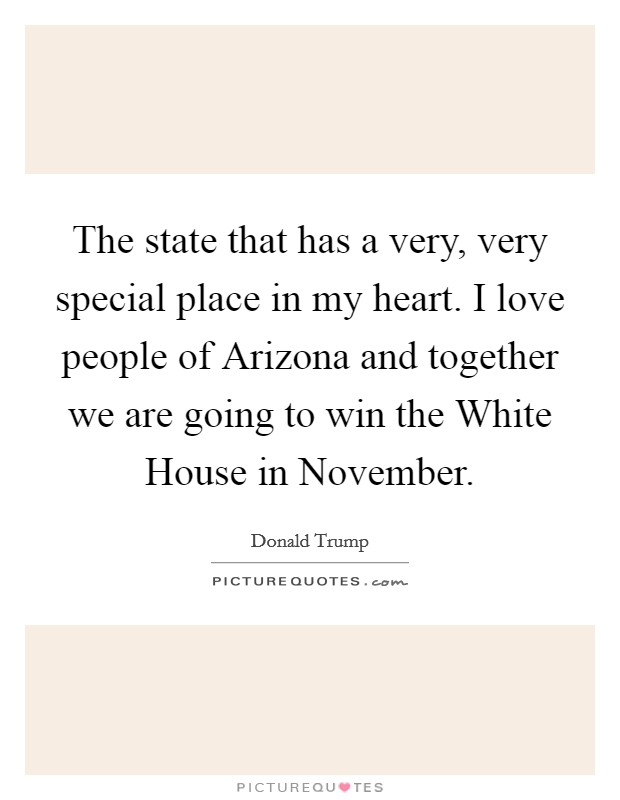 The state that has a very, very special place in my heart. I love people of Arizona and together we are going to win the White House in November Picture Quote #1