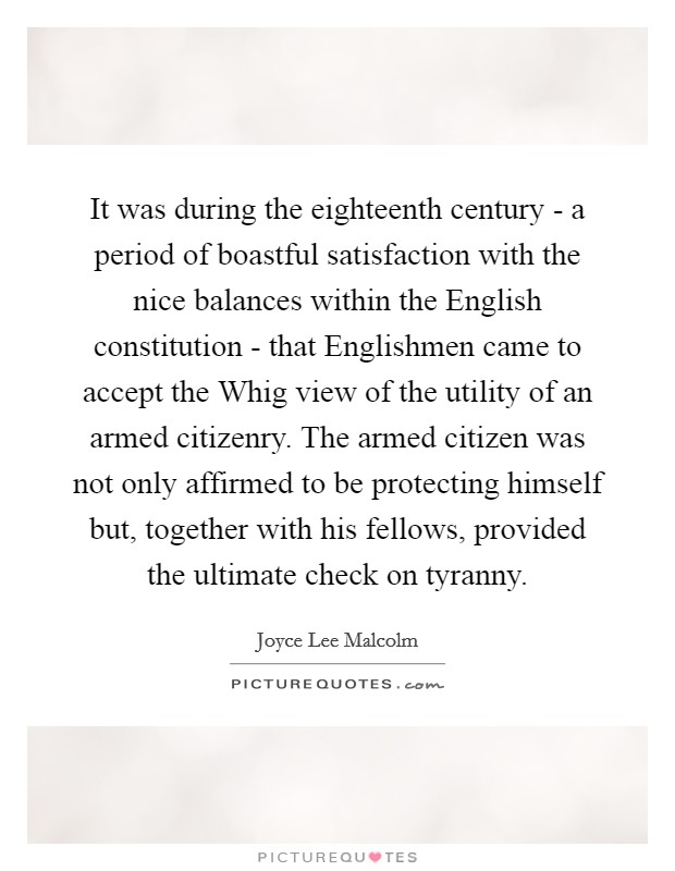 It was during the eighteenth century - a period of boastful satisfaction with the nice balances within the English constitution - that Englishmen came to accept the Whig view of the utility of an armed citizenry. The armed citizen was not only affirmed to be protecting himself but, together with his fellows, provided the ultimate check on tyranny Picture Quote #1