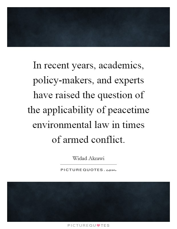 In recent years, academics, policy-makers, and experts have raised the question of the applicability of peacetime environmental law in times of armed conflict Picture Quote #1