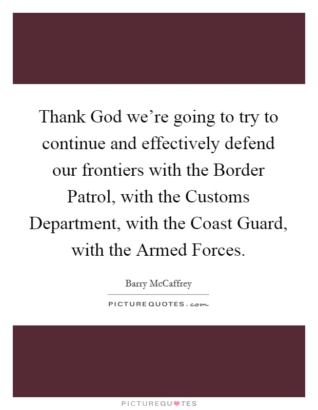Thank God we're going to try to continue and effectively defend our frontiers with the Border Patrol, with the Customs Department, with the Coast Guard, with the Armed Forces Picture Quote #1