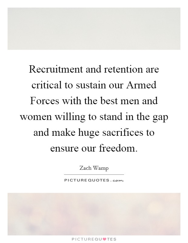 Recruitment and retention are critical to sustain our Armed Forces with the best men and women willing to stand in the gap and make huge sacrifices to ensure our freedom Picture Quote #1
