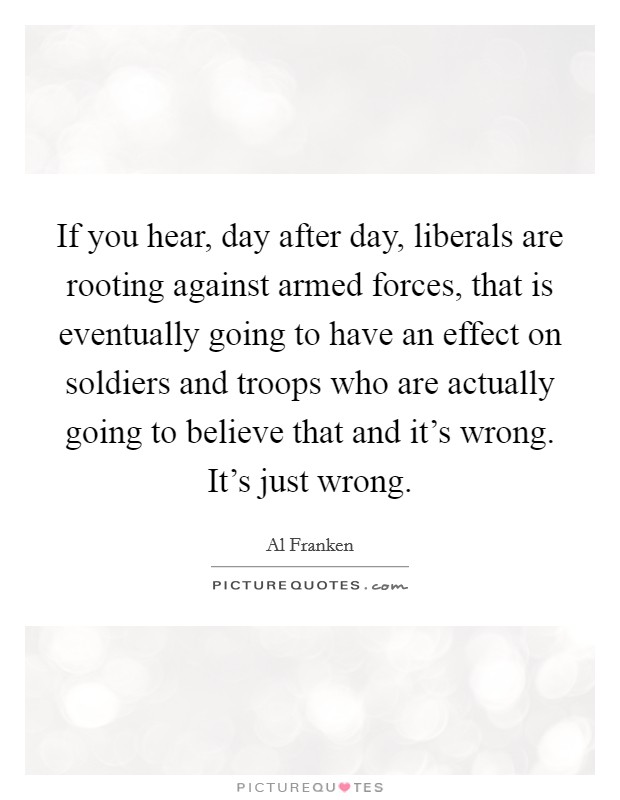 If you hear, day after day, liberals are rooting against armed forces, that is eventually going to have an effect on soldiers and troops who are actually going to believe that and it's wrong. It's just wrong Picture Quote #1