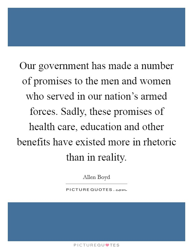 Our government has made a number of promises to the men and women who served in our nation's armed forces. Sadly, these promises of health care, education and other benefits have existed more in rhetoric than in reality Picture Quote #1