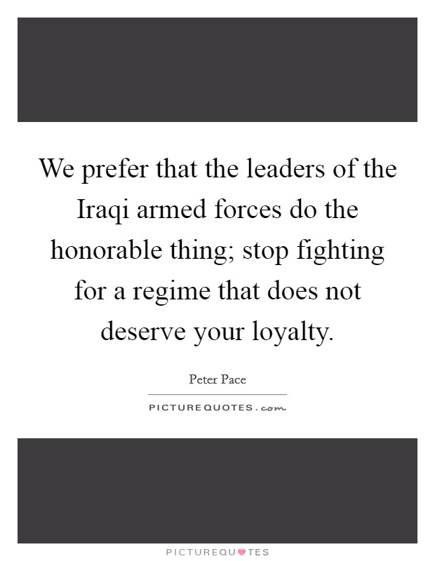 We prefer that the leaders of the Iraqi armed forces do the honorable thing; stop fighting for a regime that does not deserve your loyalty Picture Quote #1