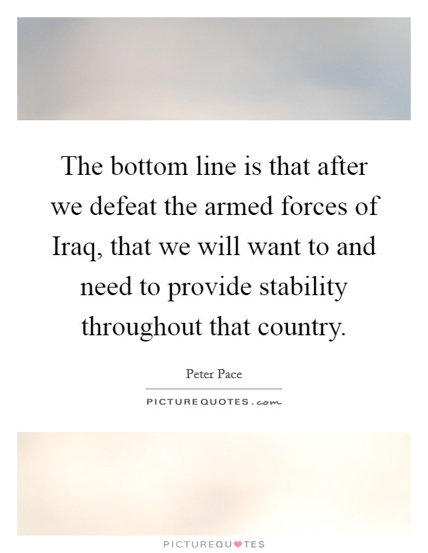 The bottom line is that after we defeat the armed forces of Iraq, that we will want to and need to provide stability throughout that country Picture Quote #1