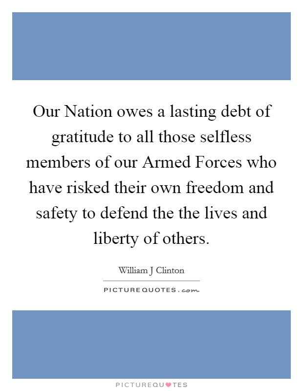 Our Nation owes a lasting debt of gratitude to all those selfless members of our Armed Forces who have risked their own freedom and safety to defend the the lives and liberty of others Picture Quote #1