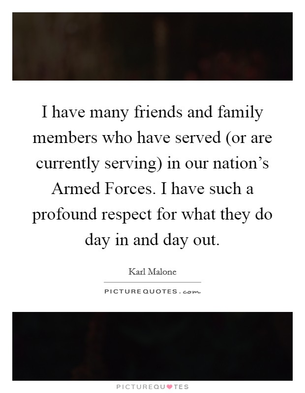 I have many friends and family members who have served (or are currently serving) in our nation's Armed Forces. I have such a profound respect for what they do day in and day out. Picture Quote #1