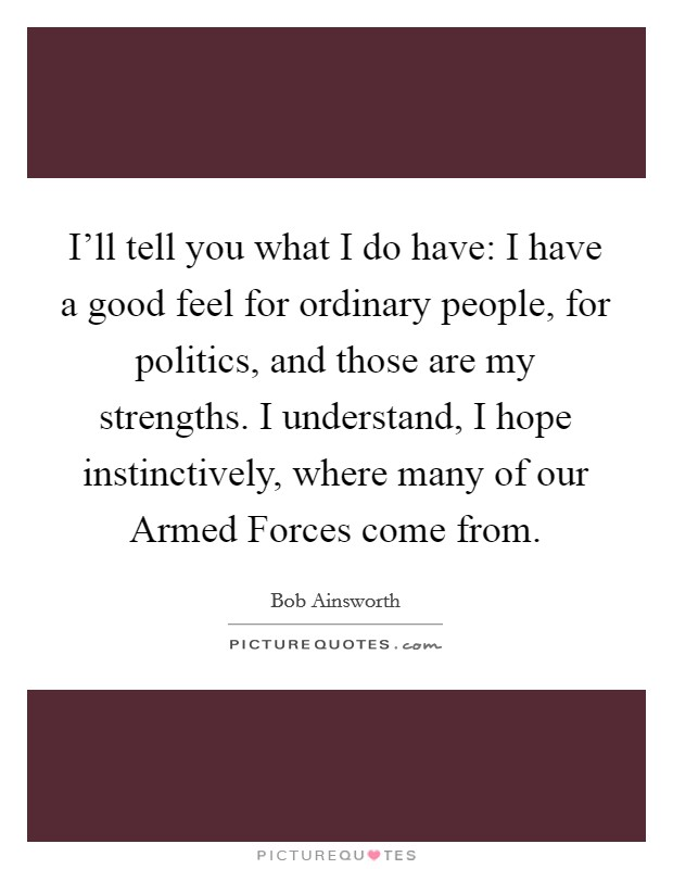 I'll tell you what I do have: I have a good feel for ordinary people, for politics, and those are my strengths. I understand, I hope instinctively, where many of our Armed Forces come from Picture Quote #1
