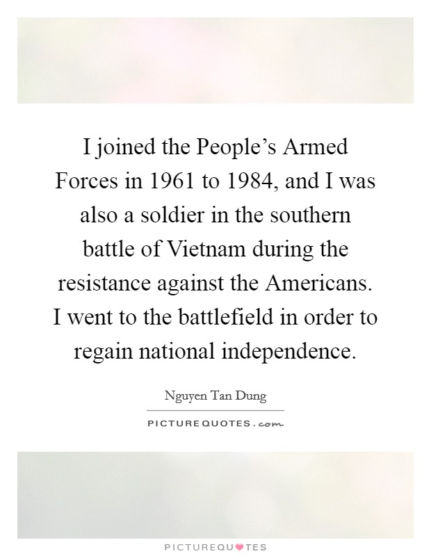 I joined the People's Armed Forces in 1961 to 1984, and I was also a soldier in the southern battle of Vietnam during the resistance against the Americans. I went to the battlefield in order to regain national independence Picture Quote #1