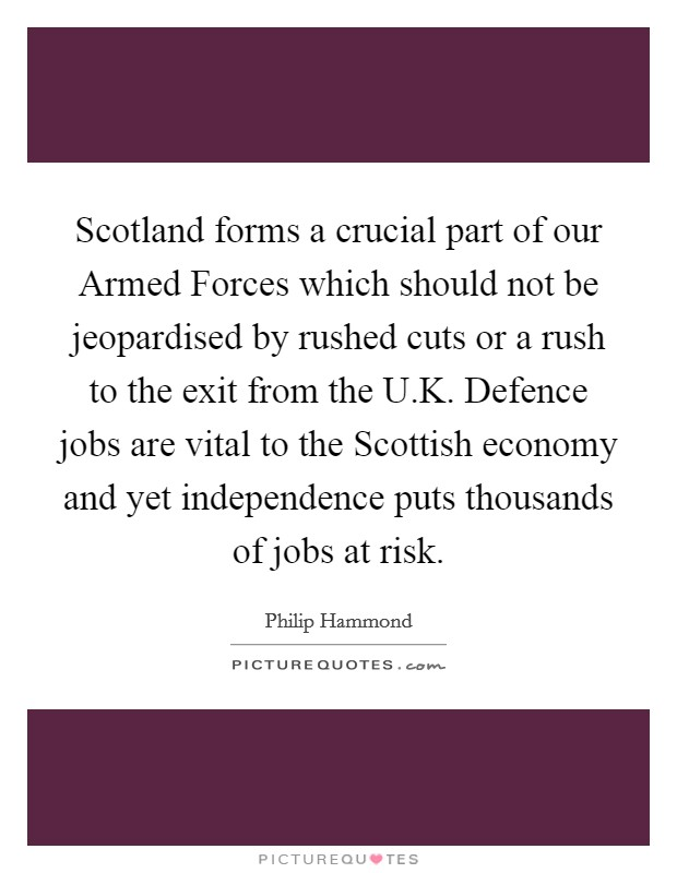 Scotland forms a crucial part of our Armed Forces which should not be jeopardised by rushed cuts or a rush to the exit from the U.K. Defence jobs are vital to the Scottish economy and yet independence puts thousands of jobs at risk Picture Quote #1